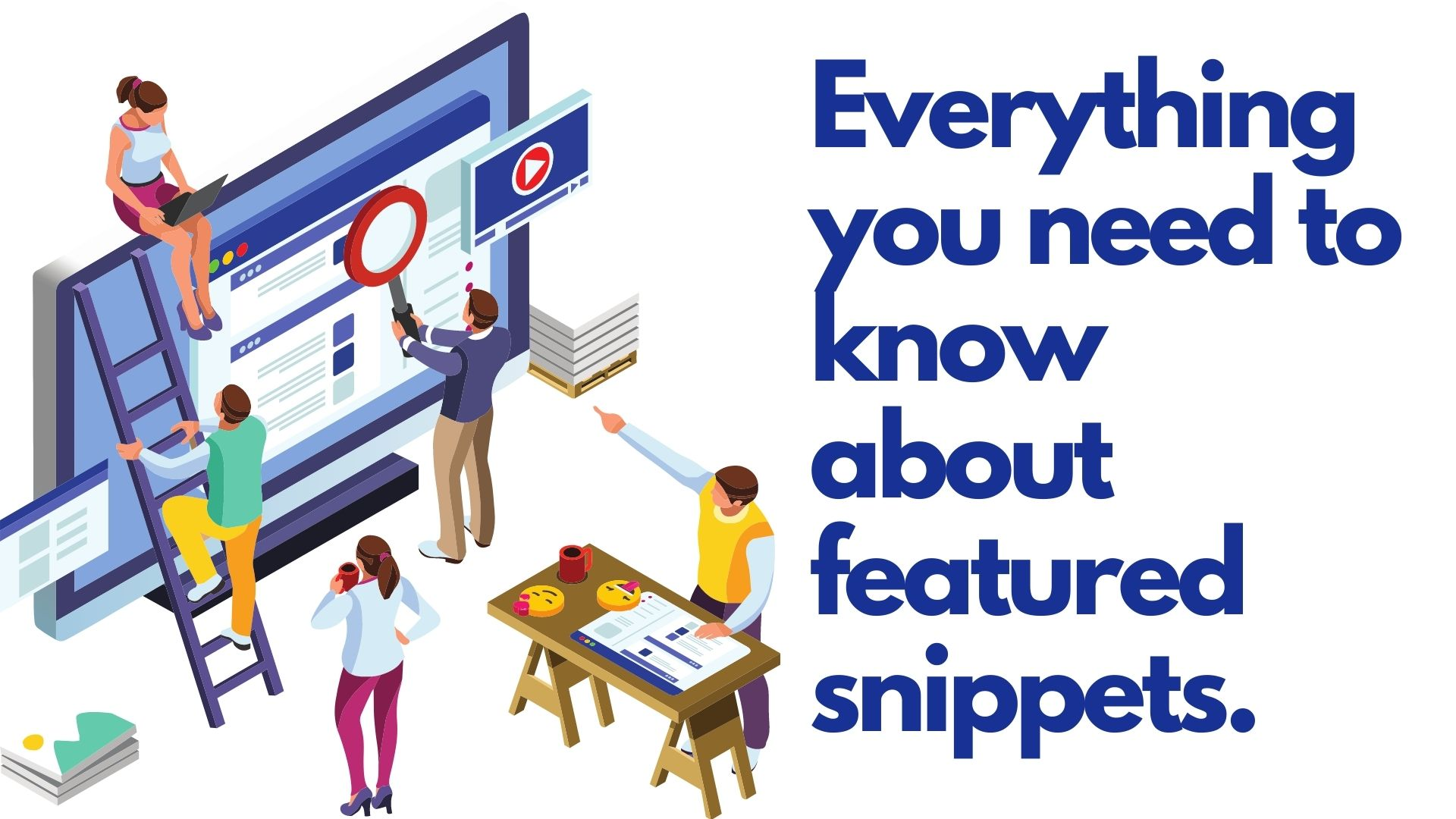 Everything you need to know about featured snippets.