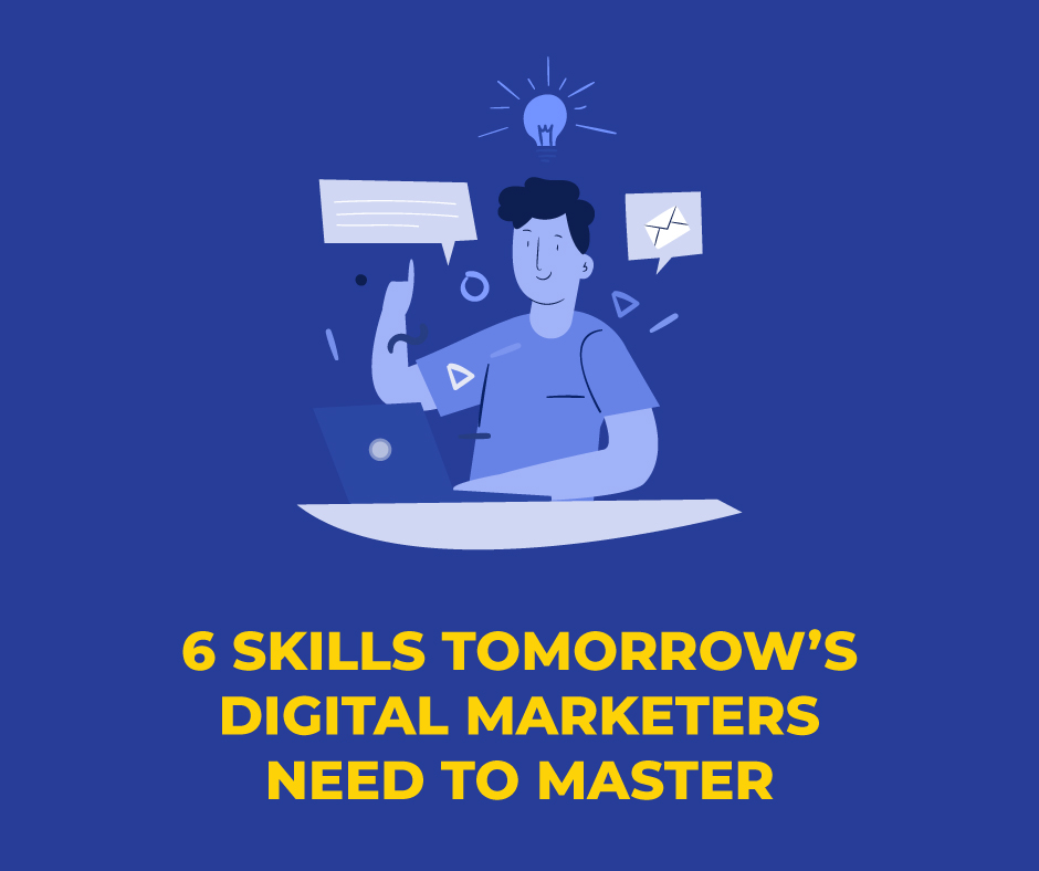 6 SKILLS TOMORROW'S DIGITAL MARKETERS NEED TO MASTER