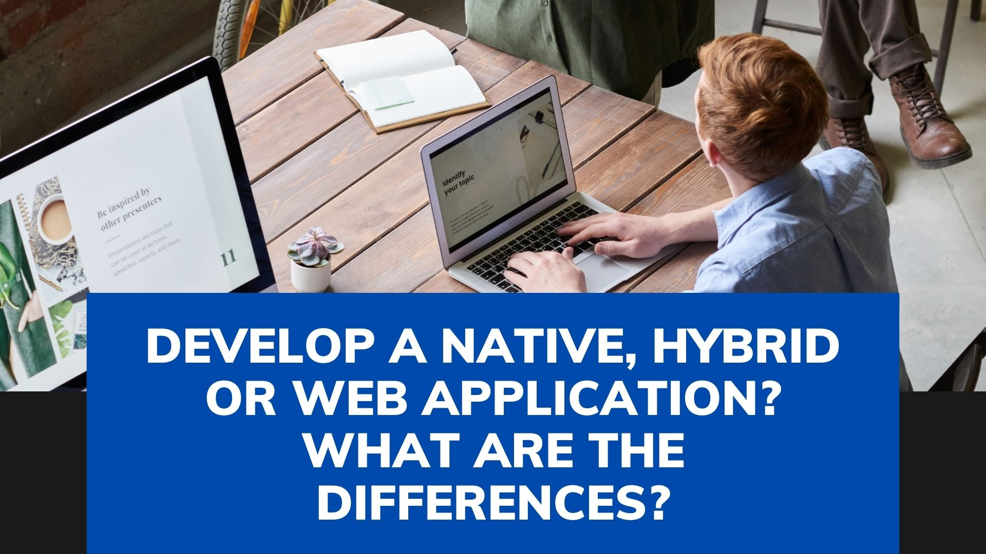 Develop a Native, Hybrid or Web application? What are the differences?
