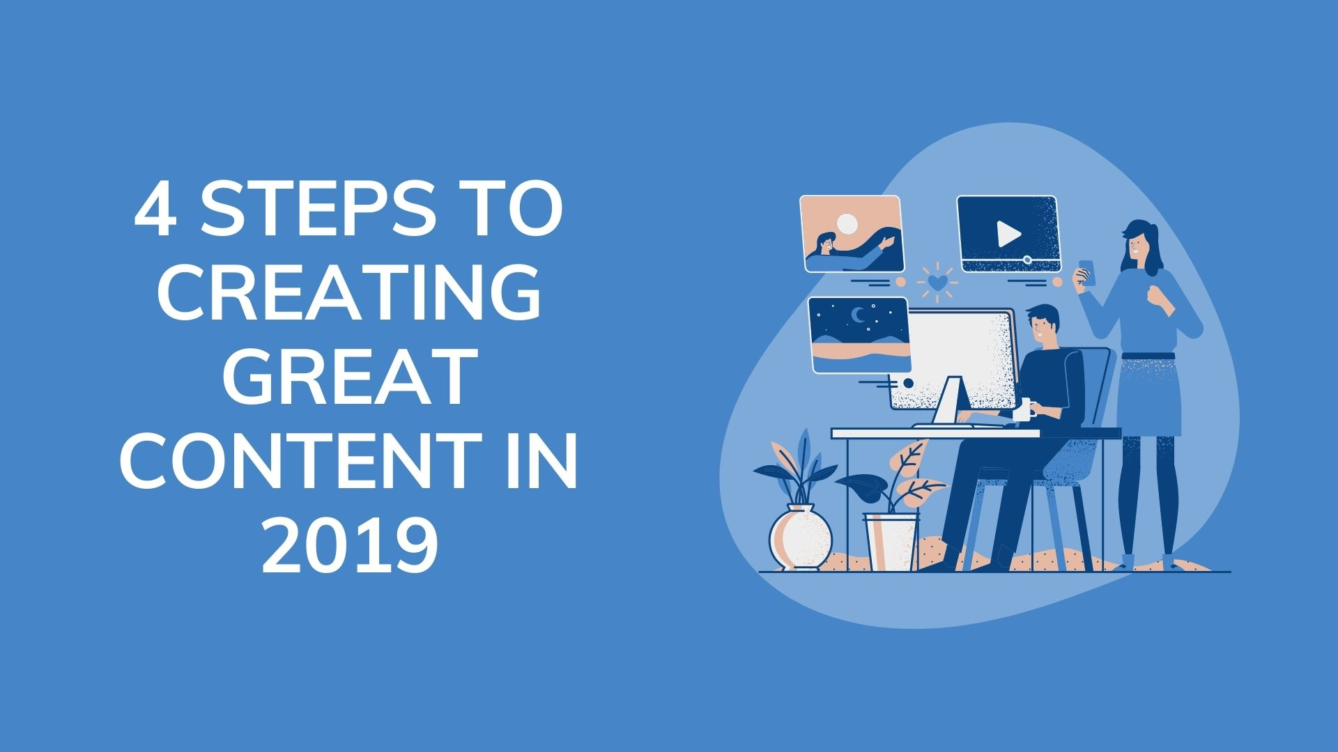 4 STEPS TO CREATING GREAT CONTENT IN 2019