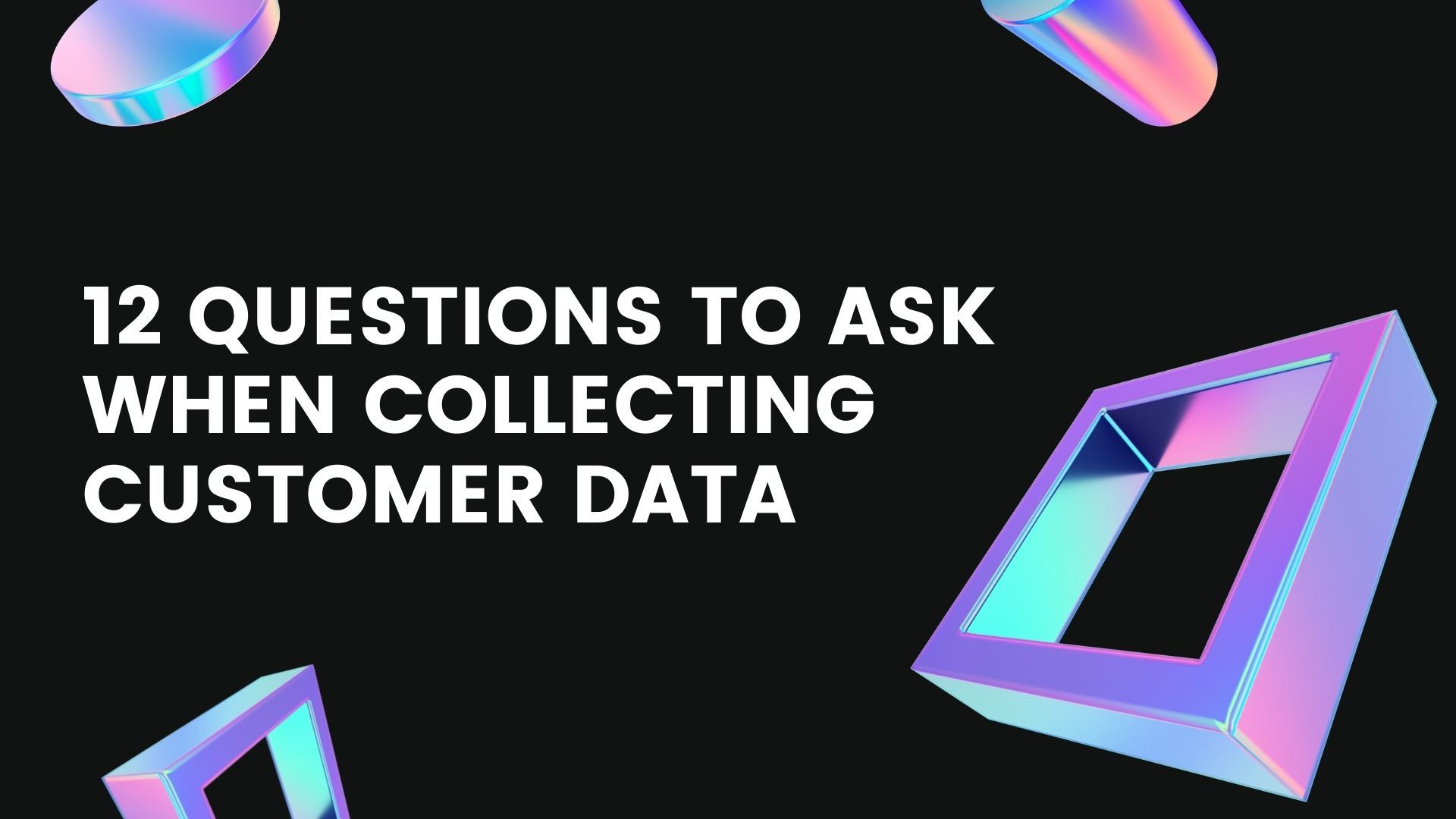12 questions to ask when collecting customer data