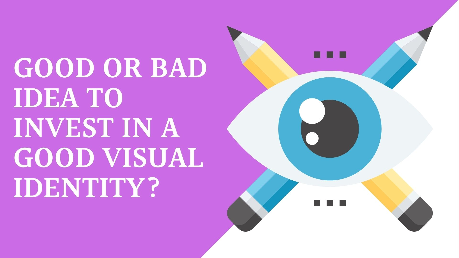 Good Or Bad Idea To Invest In A Good Visual Identity?